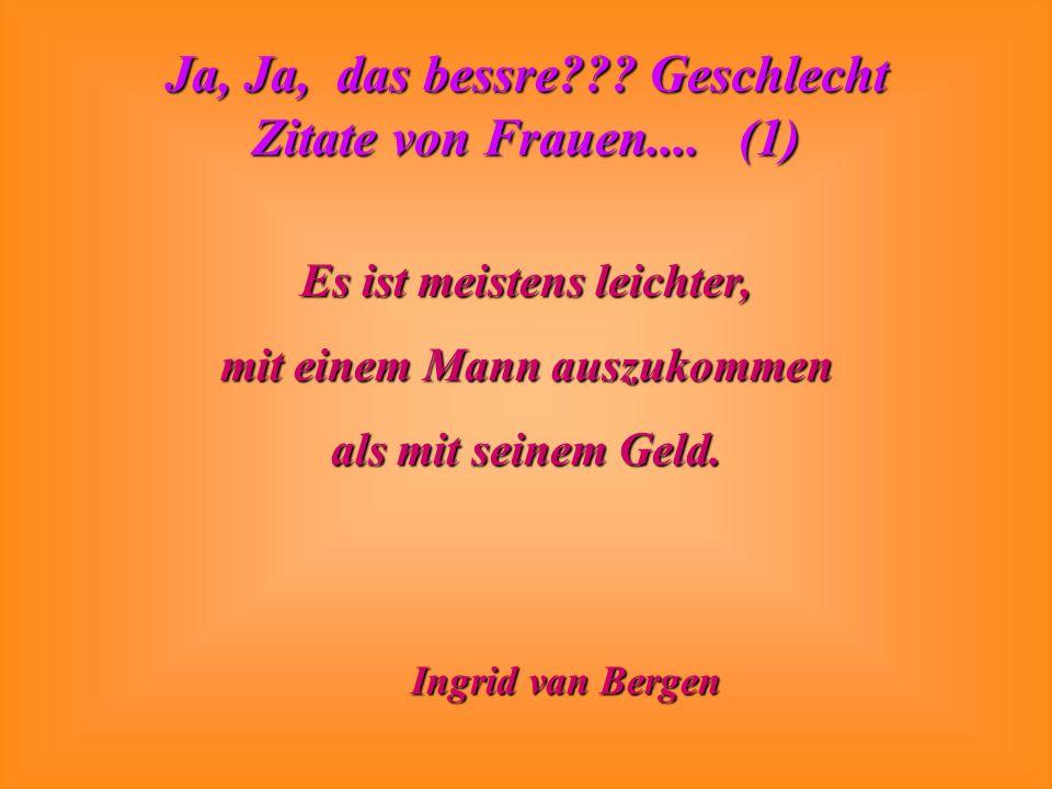 Ja, Ja, das bessre??? Geschlecht Zitate von Frauen.... (1) Es ist meistens leichter, mit einem Mann auszukommen als mit seinem Geld. Ingrid van Bergen