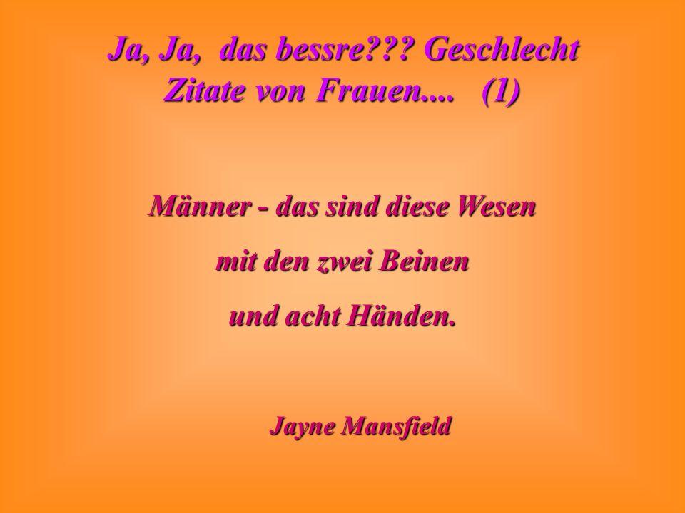 Ja, Ja, das bessre??? Geschlecht Zitate von Frauen.... (1) Männer - das sind diese Wesen mit den zwei Beinen und acht Händen. Jayne Mansfield