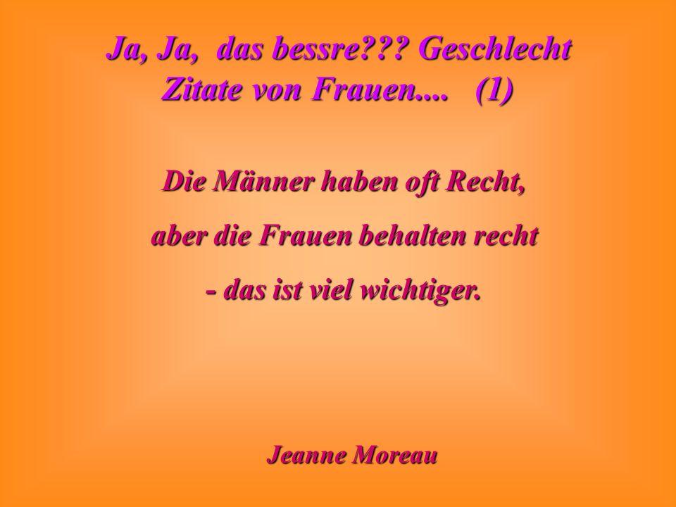 Ja, Ja, das bessre??? Geschlecht Zitate von Frauen.... (1) Die Männer haben oft Recht, aber die Frauen behalten recht - das ist viel wichtiger. Jeanne