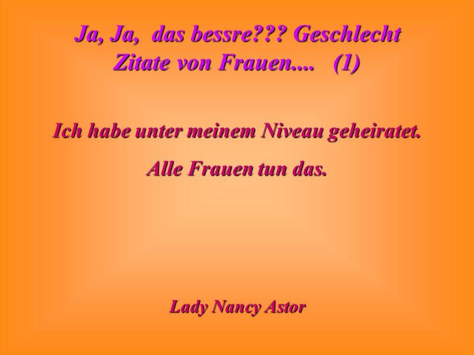 Ja, Ja, das bessre??? Geschlecht Zitate von Frauen.... (1) Ich habe unter meinem Niveau geheiratet. Alle Frauen tun das. Lady Nancy Astor
