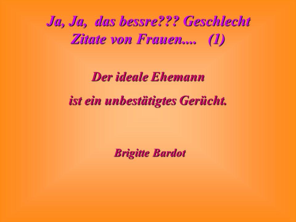 Ja, Ja, das bessre??? Geschlecht Zitate von Frauen.... (1) Der ideale Ehemann ist ein unbestätigtes Gerücht. Brigitte Bardot