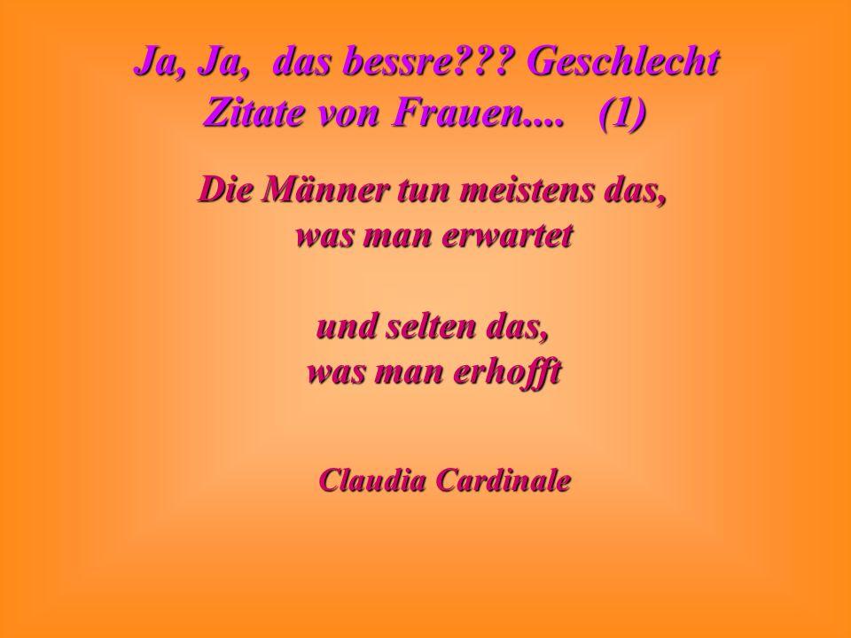 Ja, Ja, das bessre??? Geschlecht Zitate von Frauen.... (1) Die Männer tun meistens das, was man erwartet und selten das, was man erhofft Claudia Cardi