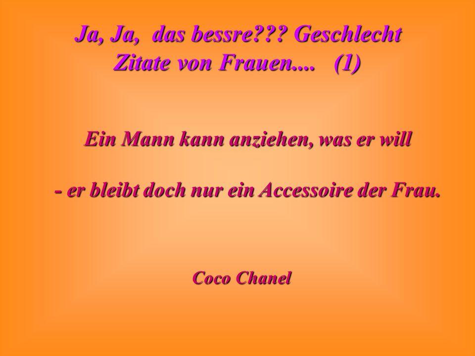 Ja, Ja, das bessre??? Geschlecht Zitate von Frauen.... (1) Ein Mann kann anziehen, was er will - er bleibt doch nur ein Accessoire der Frau. Coco Chan