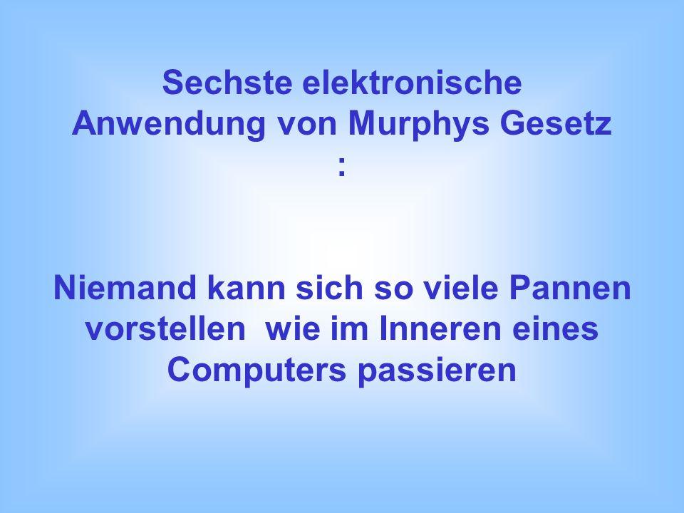 Fünfte elektronische Anwendung von Murphys Gesetz : 1. Du kannst niemals einer großen Panne entgehen - indem Du eine kleine produzierst. 2. Im besten