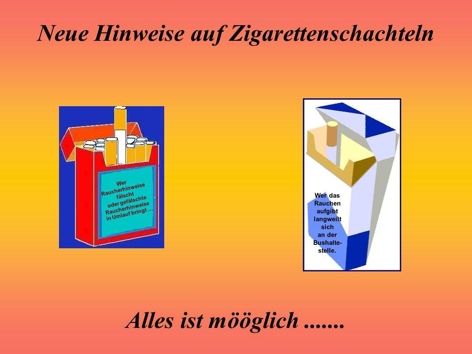 Neue Hinweise auf Zigarettenschachteln Alles ist mööglich....... Der Saft einer holländischen Tomate enthält 99,99 g Wasser und 0.01 g Geschmack Dämli