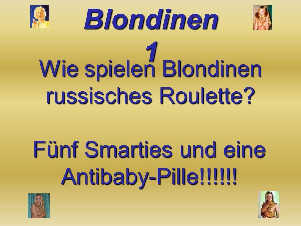 Wie spielen Blondinen russisches Roulette? Fünf Smarties und eine Antibaby-Pille!!!!!!