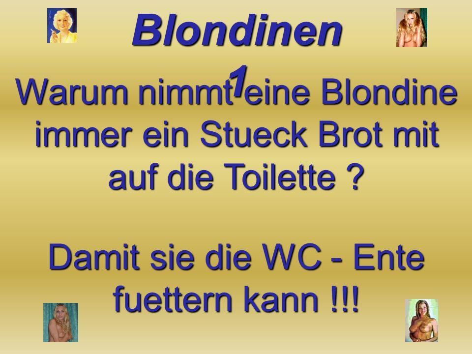 Warum nimmt eine Blondine immer ein Stueck Brot mit auf die Toilette .