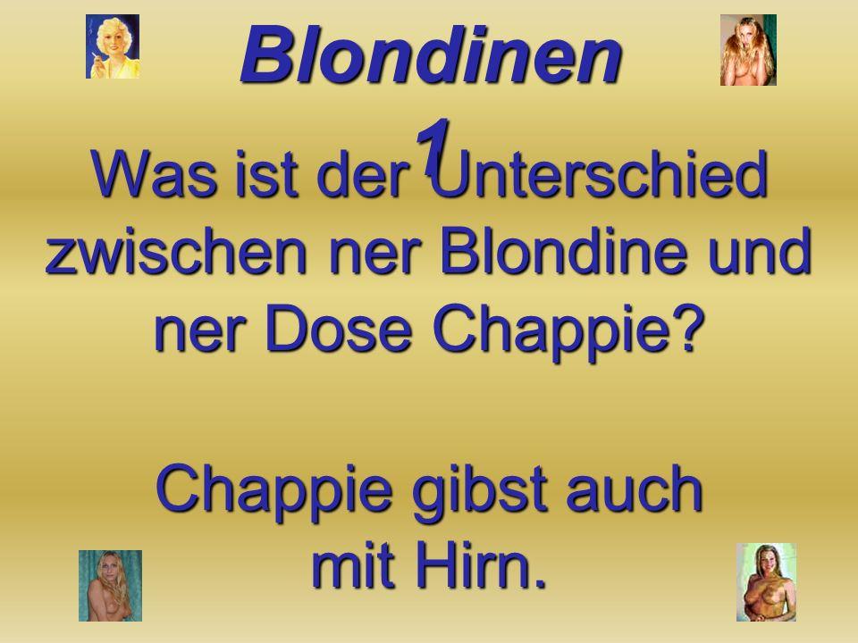 Was ist der Unterschied zwischen ner Blondine und ner Dose Chappie? Chappie gibst auch mit Hirn.