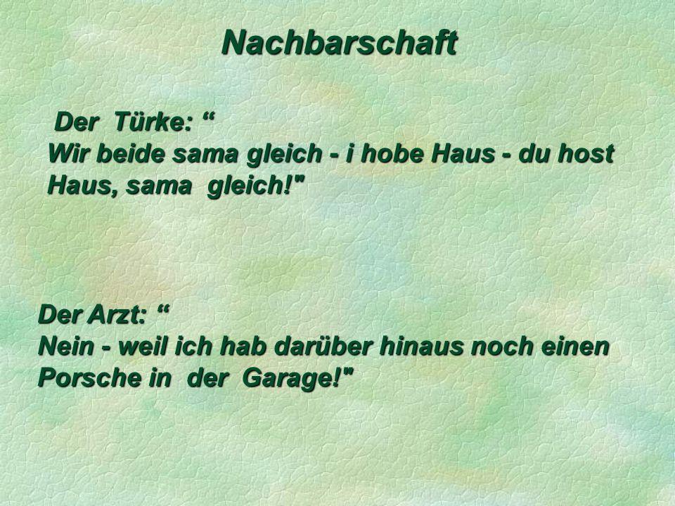 Nachbarschaft Der Türke: Der Türke: Wir beide sama gleich - i hobe Haus - du host Haus, sama gleich! Der Arzt: Der Arzt: Nein - weil ich hab darüber hinaus noch einen Porsche in der Garage!