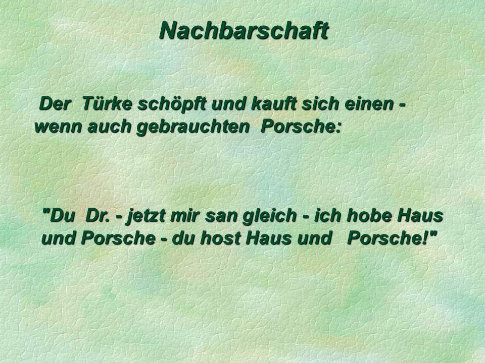 Nachbarschaft Der Türke schöpft und kauft sich einen - wenn auch gebrauchten Porsche: Der Türke schöpft und kauft sich einen - wenn auch gebrauchten Porsche: Du Dr.