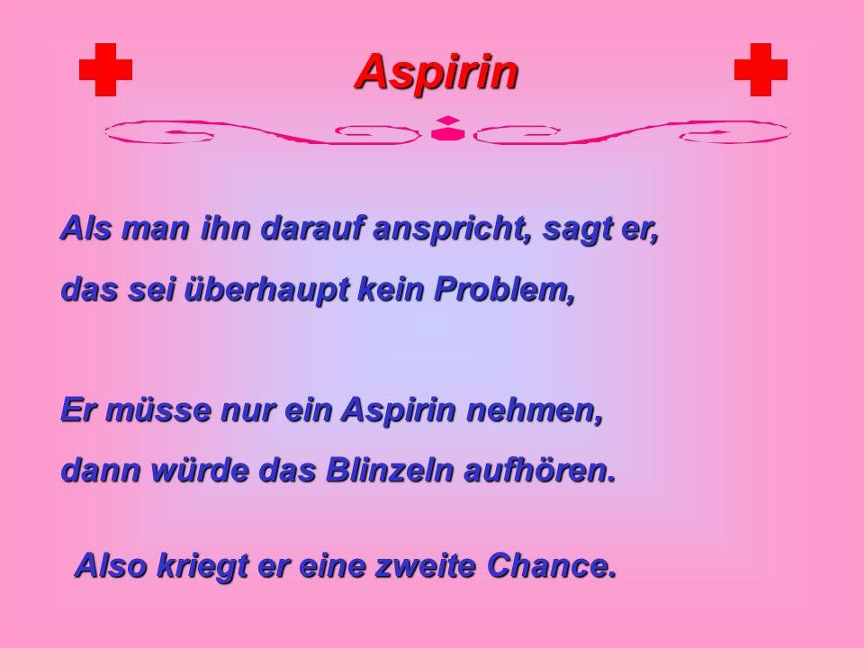 Aspirin Als man ihn darauf anspricht, sagt er, das sei überhaupt kein Problem, Er müsse nur ein Aspirin nehmen, dann würde das Blinzeln aufhören.