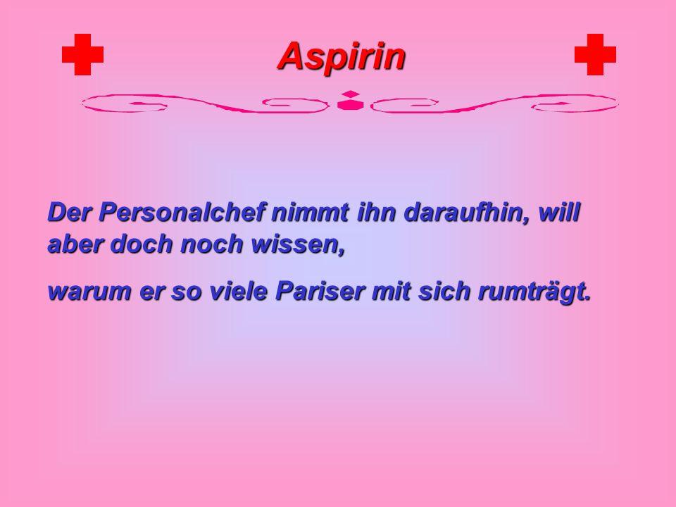 Aspirin Er kramt in seinen Taschen, hoelt einen Pariser heraus, noch einen und wieder einen...