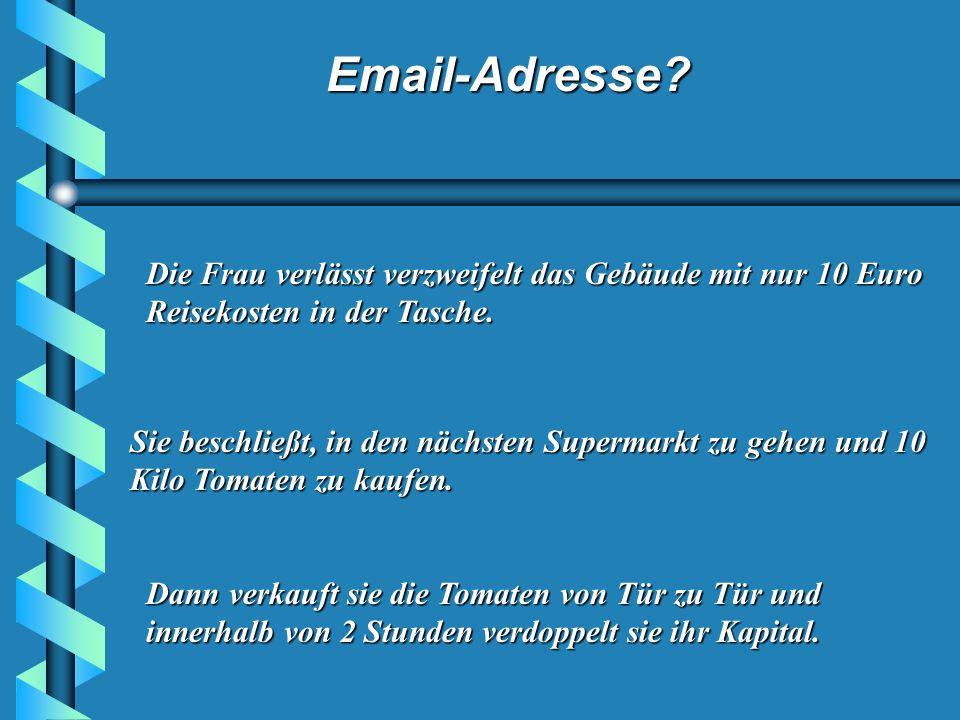 Email-Adresse.Die Frau verlässt verzweifelt das Gebäude mit nur 10 Euro Reisekosten in der Tasche.