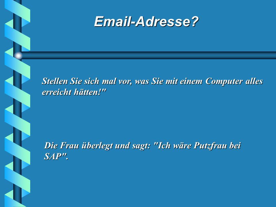Email-Adresse? Sie antwortet ihm, dass sie nach wie vor keinen Computer und somit auch keine E-Mail-Adresse besitze. Der Versicherungsvertreter schmun