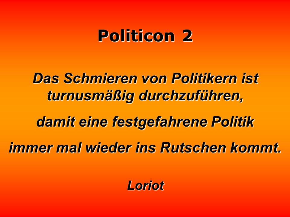 Politicon 2 Politiker werden nach ihrer Standfestigkeit beurteilt - leider! - leider! Darum beharren sie auch auf ihren Irrtümern. Oscar Wilde
