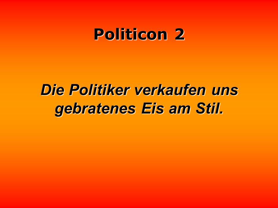 Politicon 2 Wenn Lügen wirklich kürzere Beine hätten, wären die meisten Politiker Liliputaner. André Heller