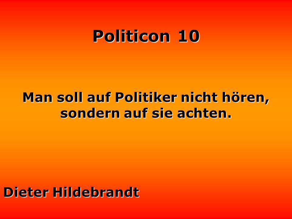 Politicon 10 Die Politik ist ein Versuch der Politiker, zusammen mit dem Volk mit den Problemen fertig zu werden, die das Volk ohne die Politiker niemals gehabt hätte.