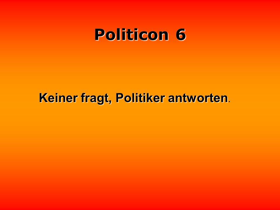 Politicon 6 Die meisten Politiker sind Männer der Mitte, weil sie sich weil sie sich hinten und vorne nicht auskennen.