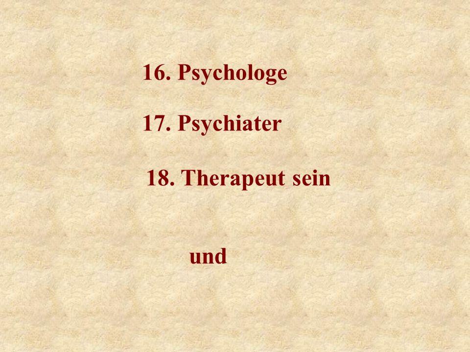 16. Psychologe 17. Psychiater 18. Therapeut sein und