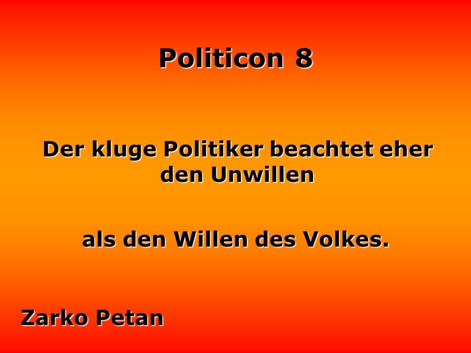 Politicon 8 Der kluge Politiker beachtet eher den Unwillen Zarko Petan als den Willen des Volkes.