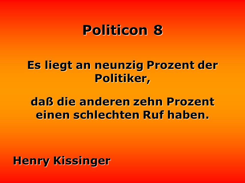 Politicon 8 Es liegt an neunzig Prozent der Politiker, daß die anderen zehn Prozent einen schlechten Ruf haben.