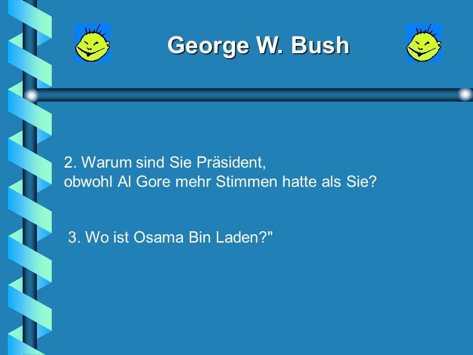 George W. Bush Wie lautet deine Frage, Billy? Ich habe drei, Herr Präsident: 1.