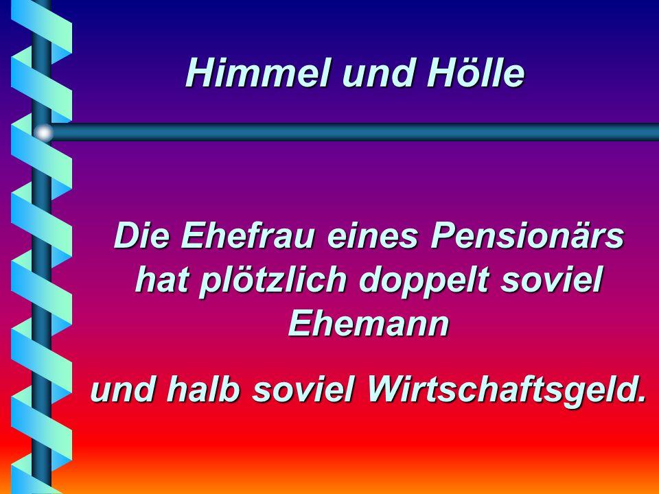 Himmel und Hölle Die Ehefrau eines Pensionärs hat plötzlich doppelt soviel Ehemann und halb soviel Wirtschaftsgeld.