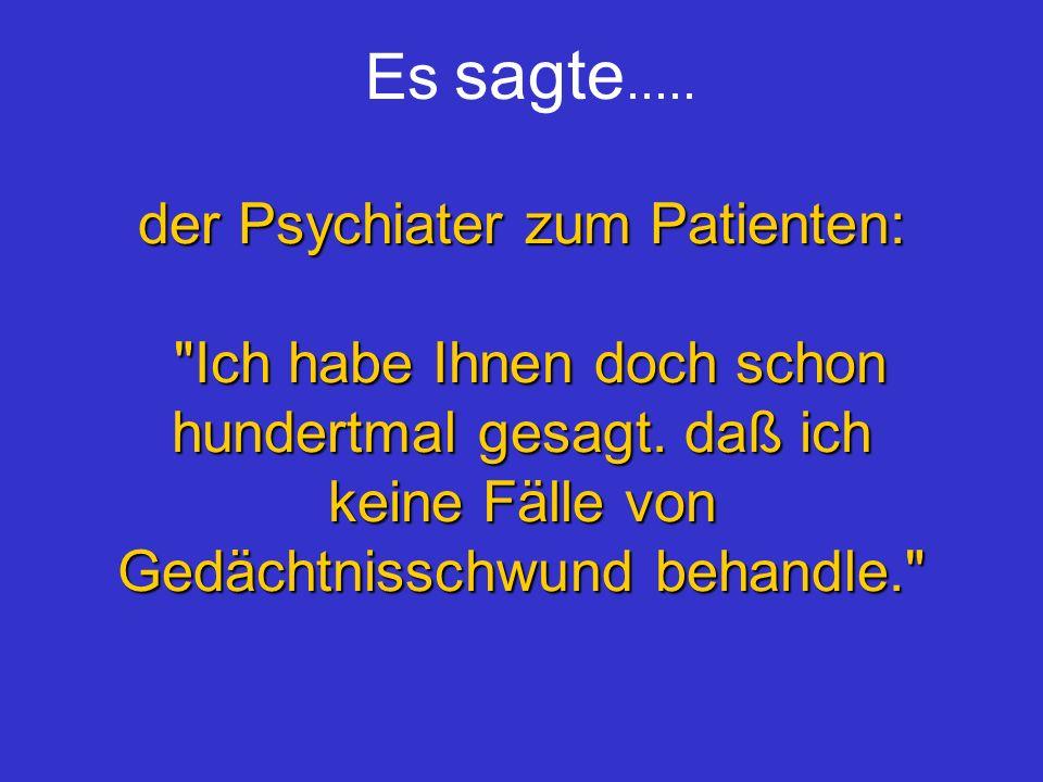 Es sagte.....der Psychiater zum Patienten: Ich habe Ihnen doch schon hundertmal gesagt.