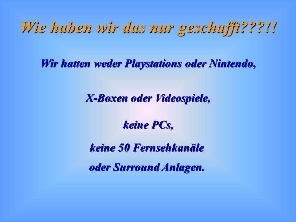 Wie haben wir das nur geschafft???!! Wir hatten weder Playstations oder Nintendo, X-Boxen oder Videospiele, keine PCs, keine 50 Fernsehkanäle oder Sur