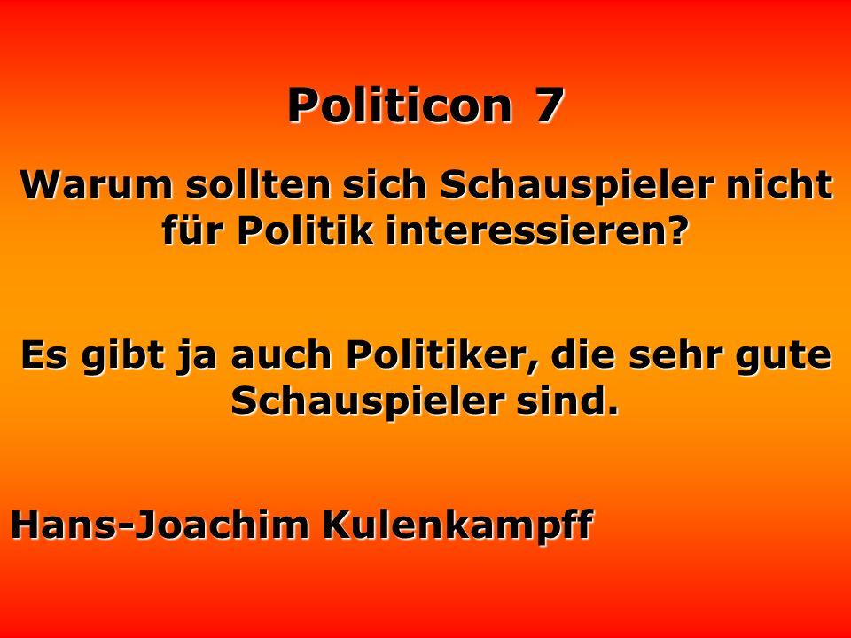 Politicon 7 Die Politik ist ein Versuch der Politiker, zusammen mit dem Volk mit den Problemen fertig zu werden, die das Volk ohne die Politiker niema