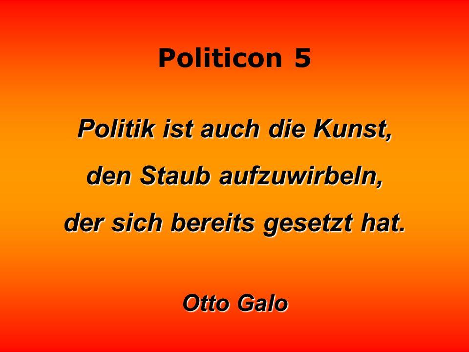 Politicon 5 Politik ist auch die Kunst, den Staub aufzuwirbeln, der sich bereits gesetzt hat.