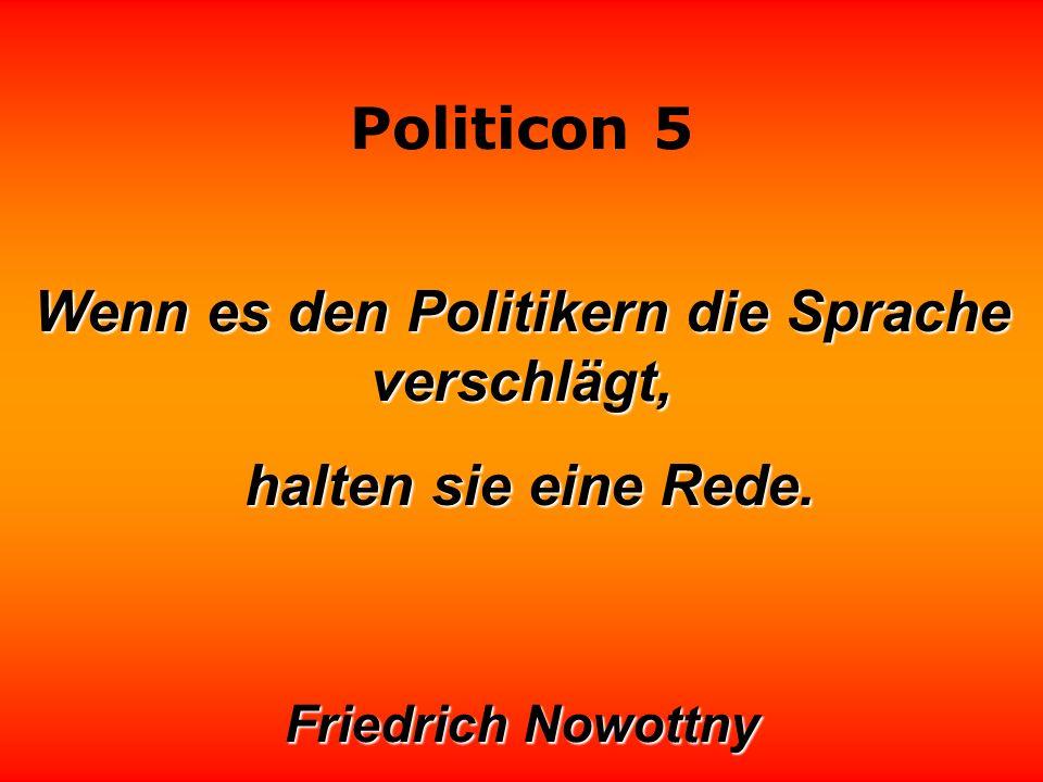 Politicon 5 Wäre die deutsche Politik ein Auto, ich fürchte, sie käme schon seit Jahren nicht mehr durch den TÜV. Manfred Rommel