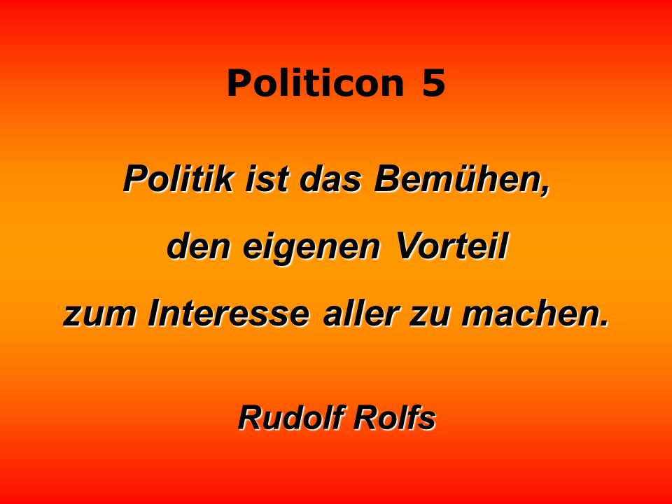 Politicon 5 Politik ist das Bemühen, den eigenen Vorteil zum Interesse aller zu machen.
