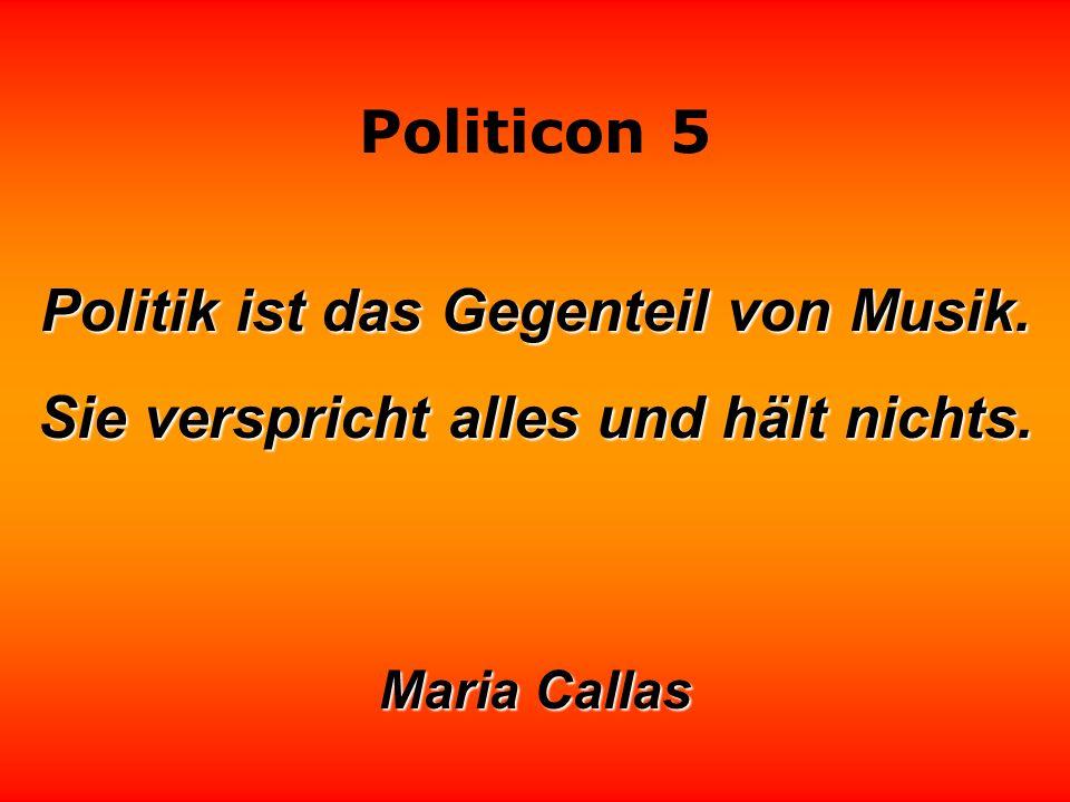 Politicon 5 Politik ist das Gegenteil von Musik. Sie verspricht alles und hält nichts. Maria Callas