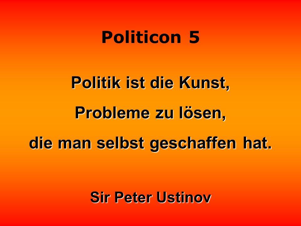 Politicon 5 Politik ist die Kunst, Probleme zu lösen, die man selbst geschaffen hat.
