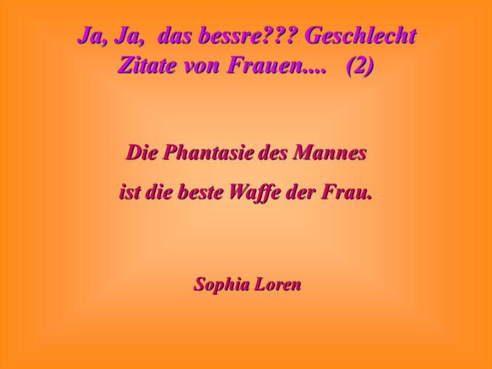 Ja, Ja, das bessre??? Geschlecht Zitate von Frauen.... (2) Die Phantasie des Mannes ist die beste Waffe der Frau. Sophia Loren