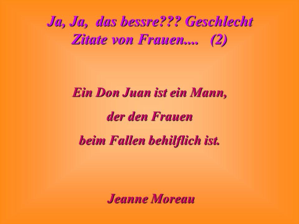 Ja, Ja, das bessre??? Geschlecht Zitate von Frauen.... (2) Ein Don Juan ist ein Mann, der den Frauen beim Fallen behilflich ist. Jeanne Moreau