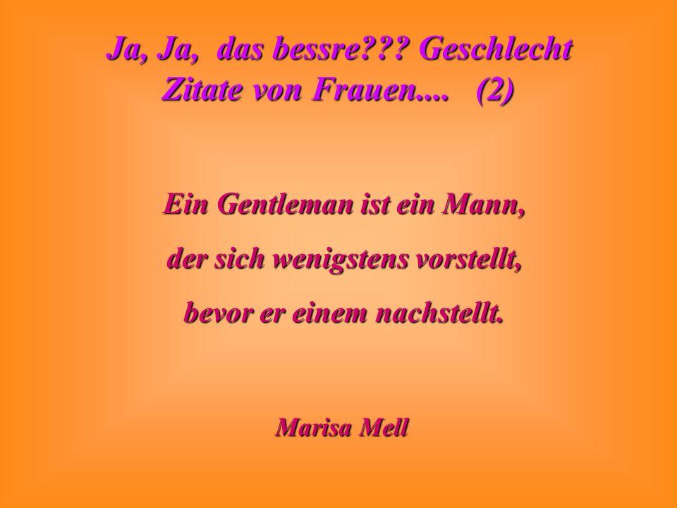 Ja, Ja, das bessre??? Geschlecht Zitate von Frauen.... (2) Ein Gentleman ist ein Mann, der sich wenigstens vorstellt, bevor er einem nachstellt. Maris