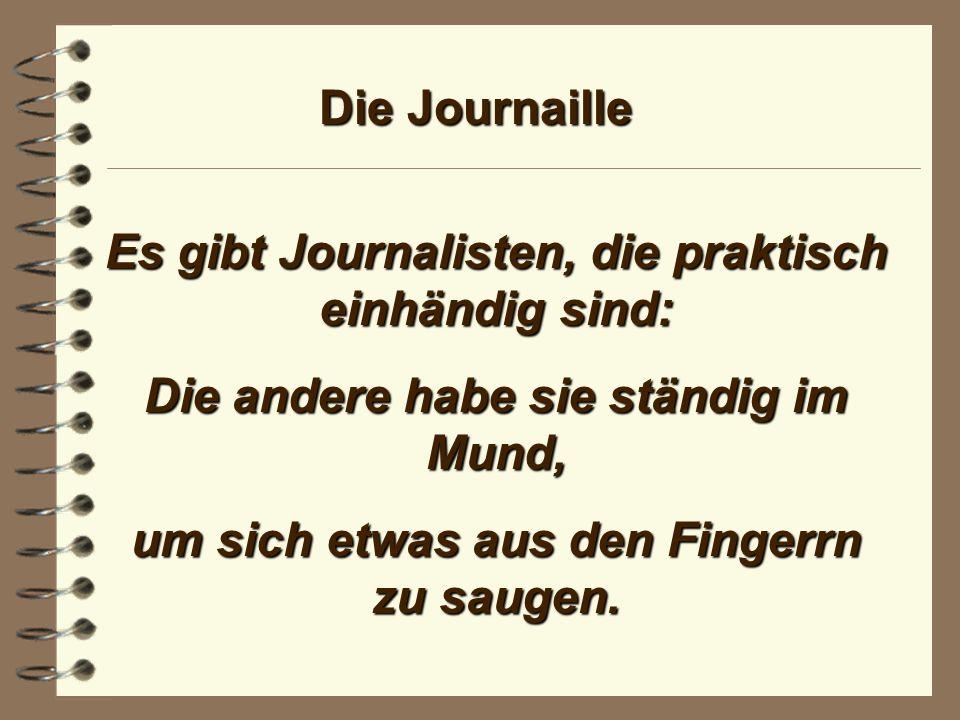 Die Journaille Es gibt im Journalismus viele Fähige. Manche sind zu allem fähig