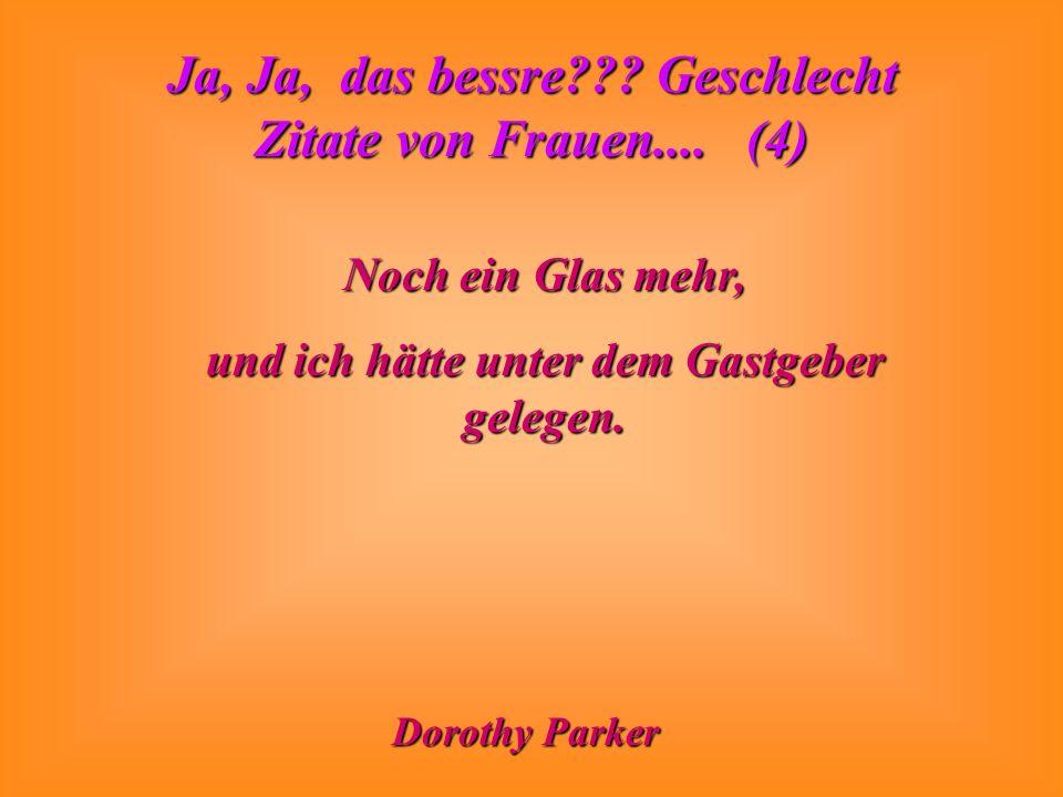 Ja, Ja, das bessre??? Geschlecht Zitate von Frauen.... (4) Noch ein Glas mehr, und ich hätte unter dem Gastgeber gelegen. Dorothy Parker