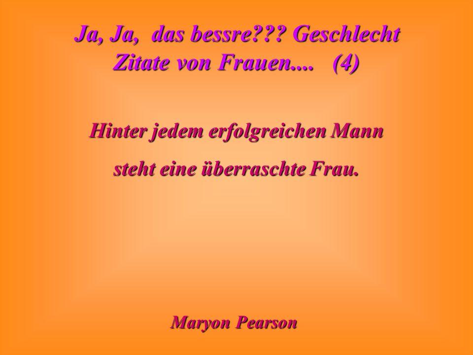 Ja, Ja, das bessre??? Geschlecht Zitate von Frauen.... (4) Hinter jedem erfolgreichen Mann steht eine überraschte Frau. Maryon Pearson