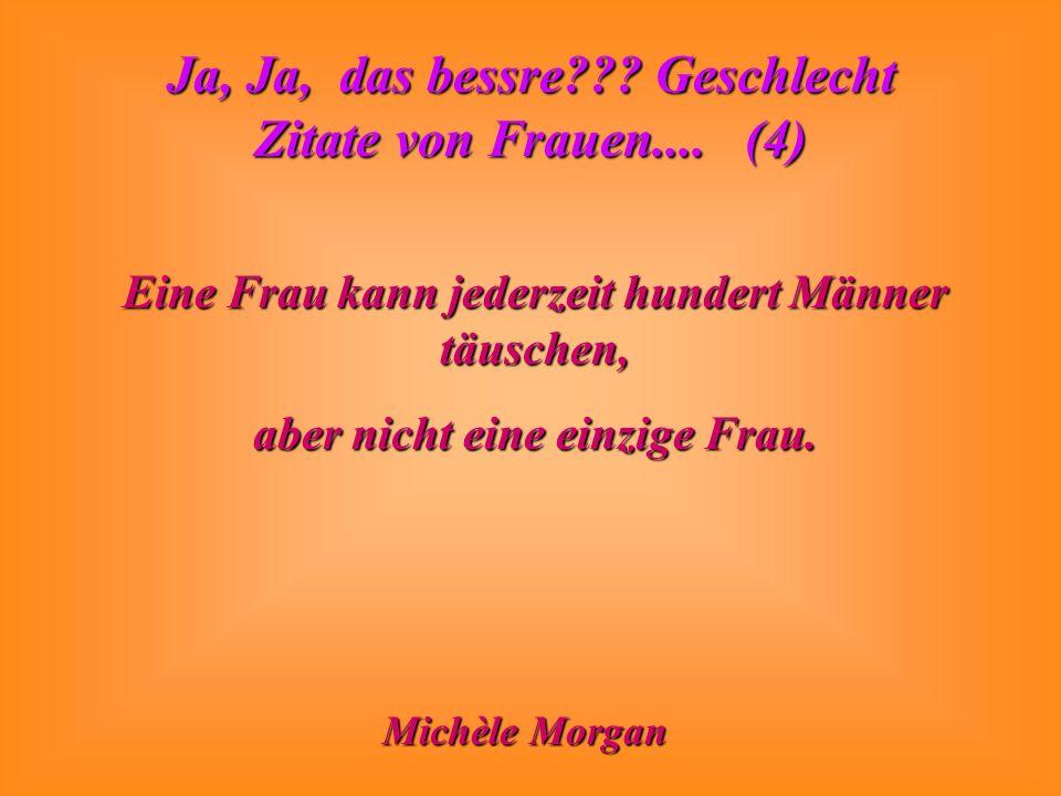 Ja, Ja, das bessre??? Geschlecht Zitate von Frauen.... (4) Eine Frau kann jederzeit hundert Männer täuschen, aber nicht eine einzige Frau. Michèle Mor