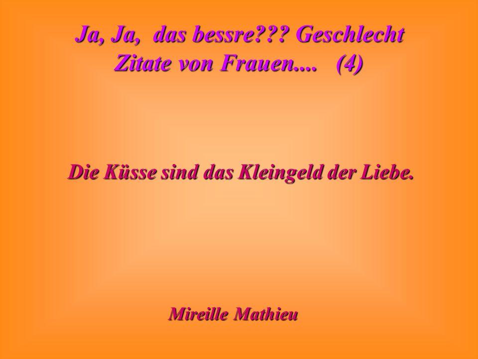 Ja, Ja, das bessre??? Geschlecht Zitate von Frauen.... (4) Die Küsse sind das Kleingeld der Liebe. Mireille Mathieu