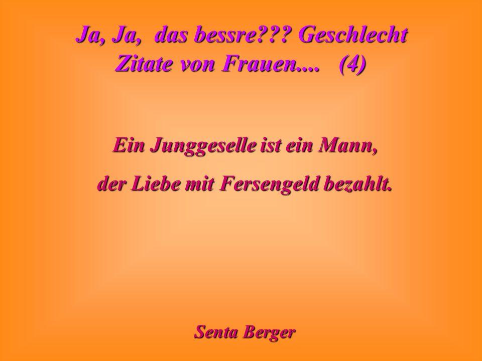 Ja, Ja, das bessre??? Geschlecht Zitate von Frauen.... (4) Ein Junggeselle ist ein Mann, der Liebe mit Fersengeld bezahlt. Senta Berger
