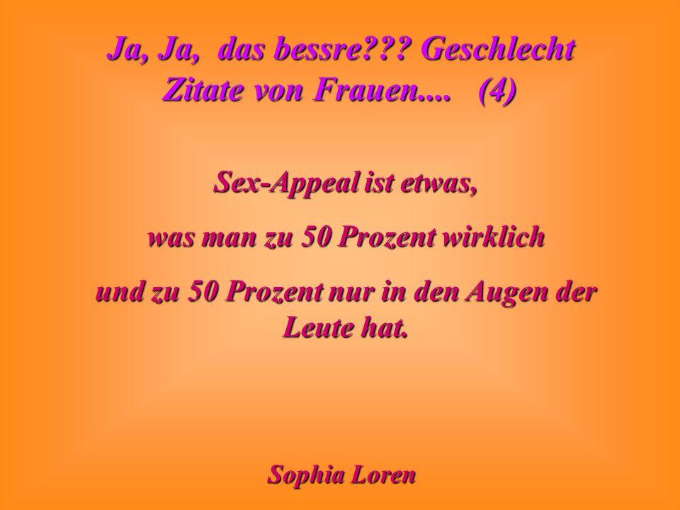 Ja, Ja, das bessre??? Geschlecht Zitate von Frauen.... (4) Sex-Appeal ist etwas, was man zu 50 Prozent wirklich und zu 50 Prozent nur in den Augen der