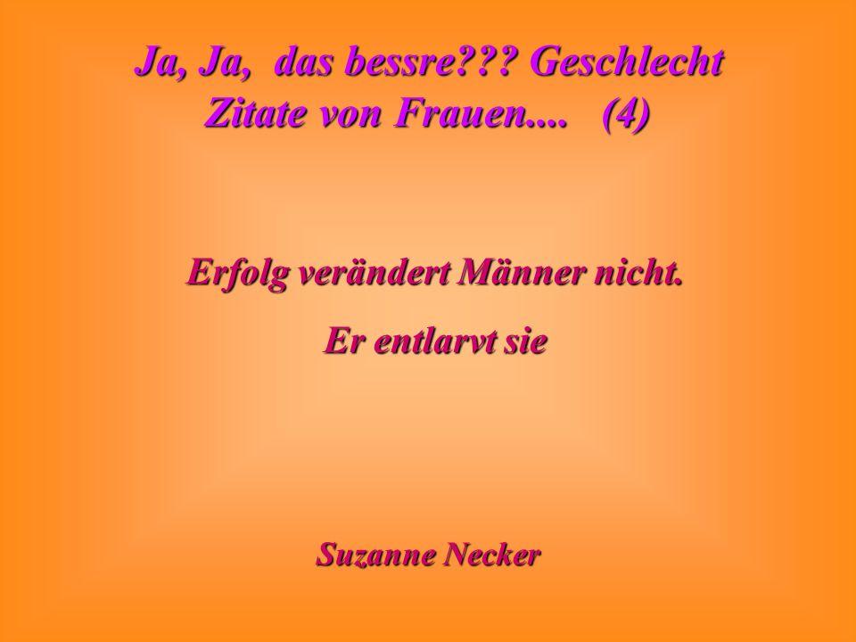 Ja, Ja, das bessre??? Geschlecht Zitate von Frauen.... (4) Erfolg verändert Männer nicht. Er entlarvt sie Suzanne Necker