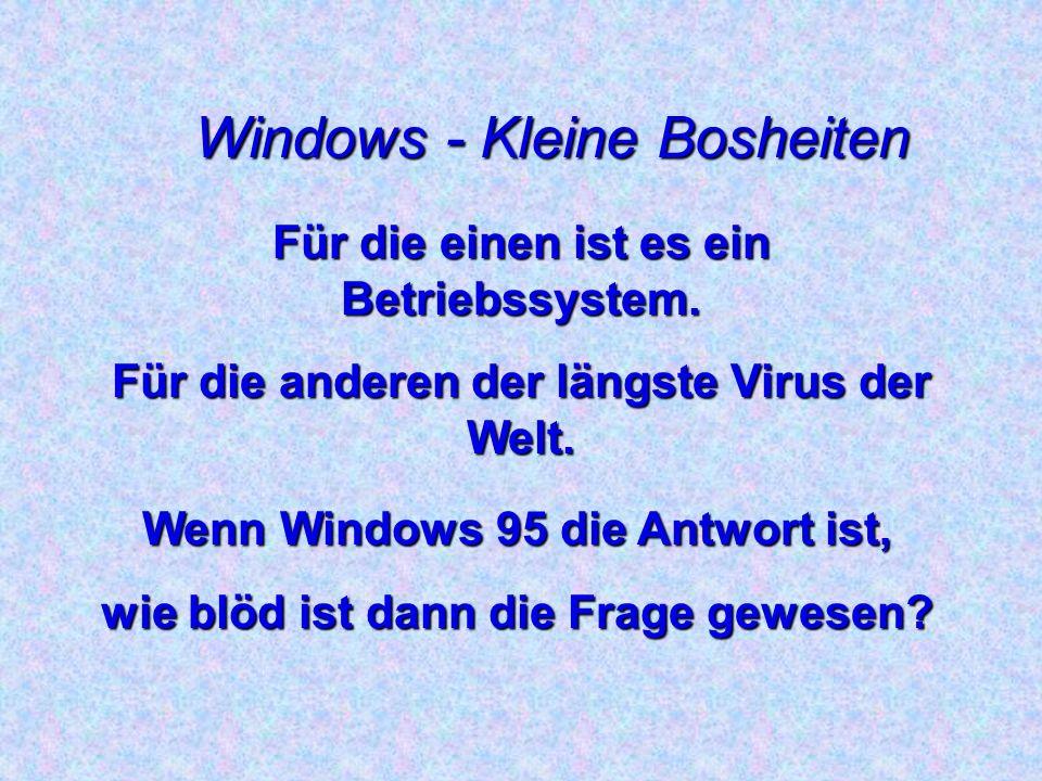 Windows - Kleine Bosheiten Anwender 1: Mein Win 95 ist in 6 Monaten noch nie abgestürzt...
