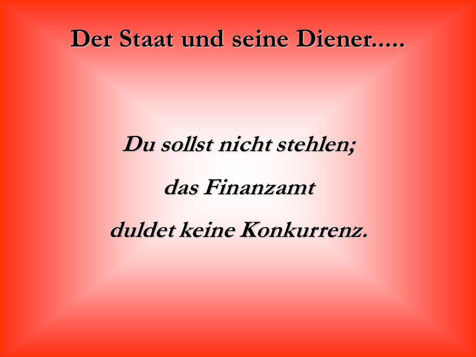 Der Staat und seine Diener..... Du sollst nicht stehlen; das Finanzamt duldet keine Konkurrenz.