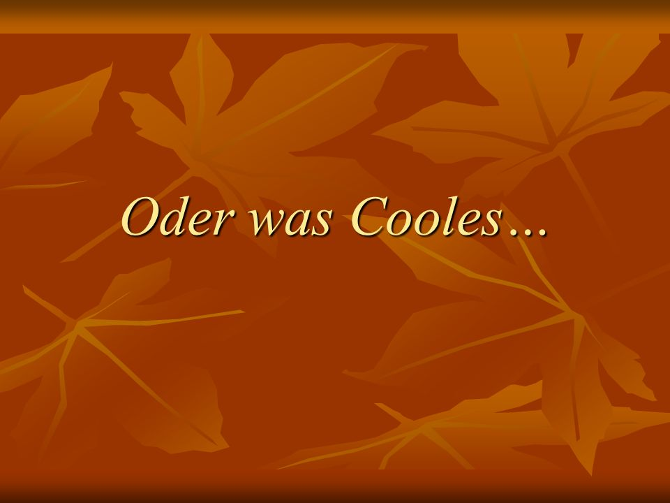 Oder was Cooles…