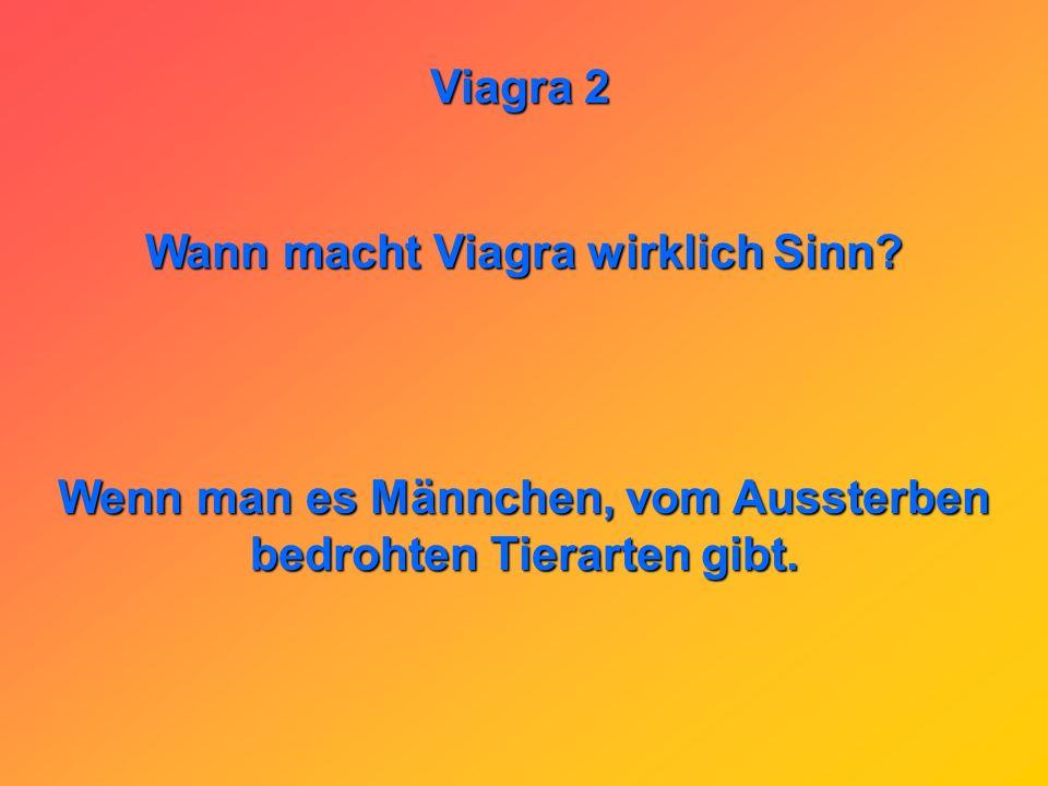 Viagra 2 Wer kennt den Unterschied zwischen zwei Liter Wein und einer Viagra? Wenn man zwei Liter Wein getrunken hat, hat man so einen sitzen, daß man